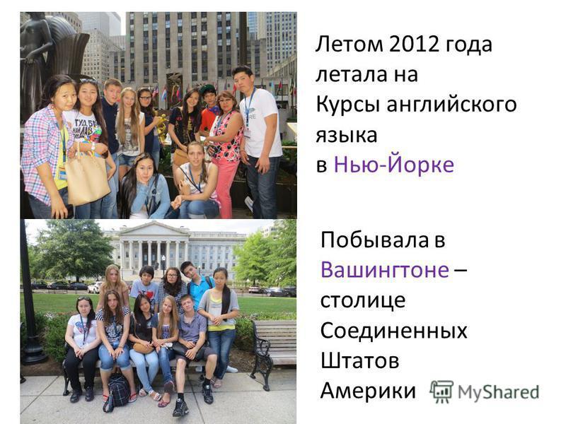 Летом 2012 года летала на Курсы английского языка в Нью-Йорке Побывала в Вашингтоне – столице Соединенных Штатов Америки