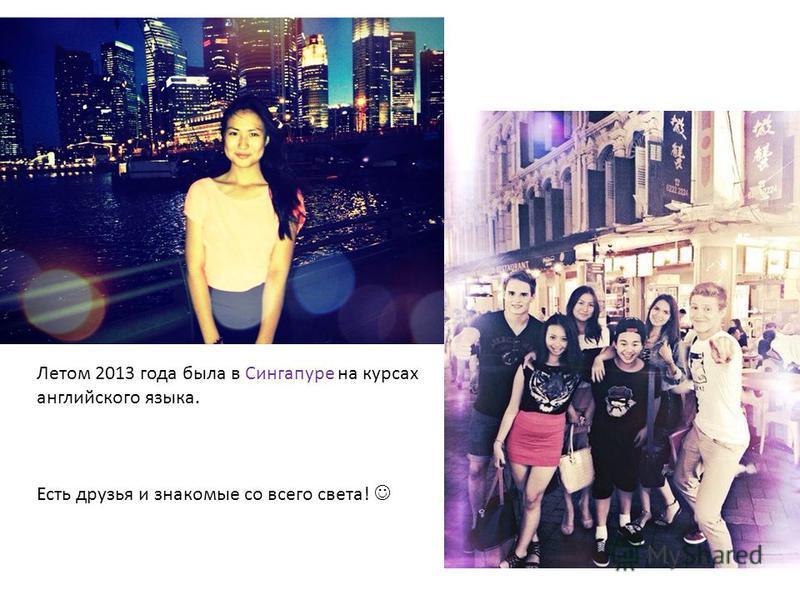 Летом 2013 года была в Сингапуре на курсах английского языка. Есть друзья и знакомые со всего света!