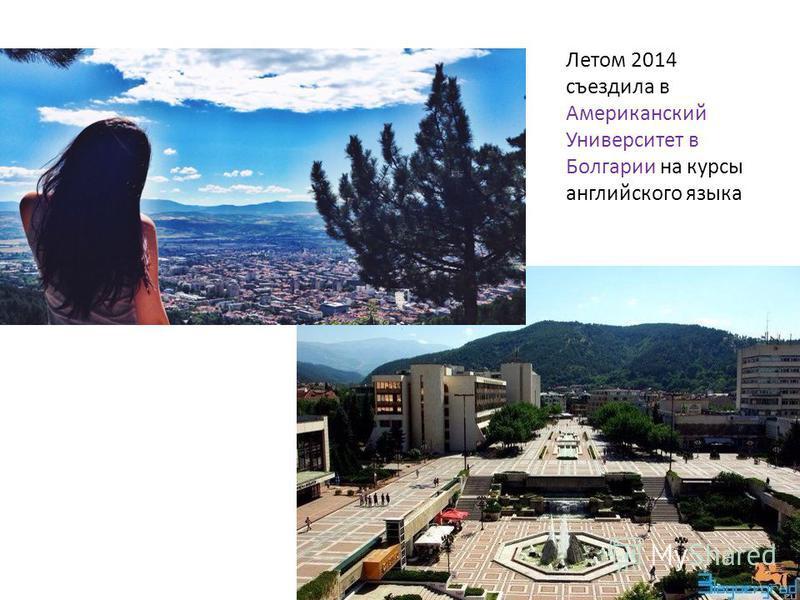 Летом 2014 съездила в Американский Университет в Болгарии на курсы английского языка