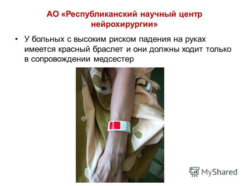 АО «Республиканский научный центр нейрохирургии» У больных с высоким риском падения на руках имеется красный браслет и они должны ходит только в сопровождении медсестер