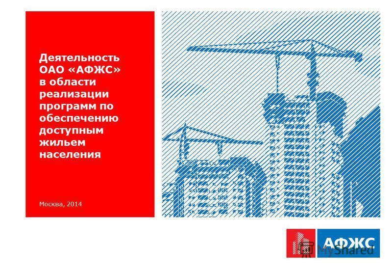 Москва, 2014 Деятельность ОАО «АФЖС» в области реализации программ по обеспечению доступным жильем населения