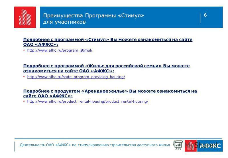 Преимущества Программы «Стимул» для участников Подробнее с программой «Стимул» Вы можете ознакомиться на сайте ОАО «АФЖС»: http://www.afhc.ru/program_stimul/ Подробнее с программой «Жилье для российской семьи» Вы можете ознакомиться на сайте ОАО «АФЖ