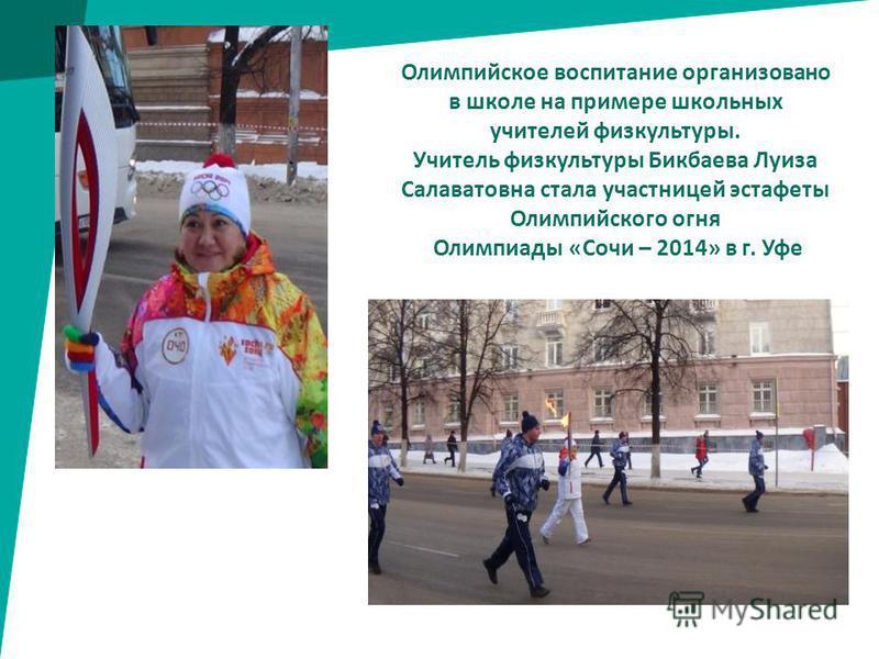 Олимпийское воспитание организовано в школе на примере школьных учителей физкультуры. Учитель физкультуры Бикбаева Луиза Салаватовна стала участницей эстафеты Олимпийского огня Олимпиады «Сочи – 2014» в г. Уфе