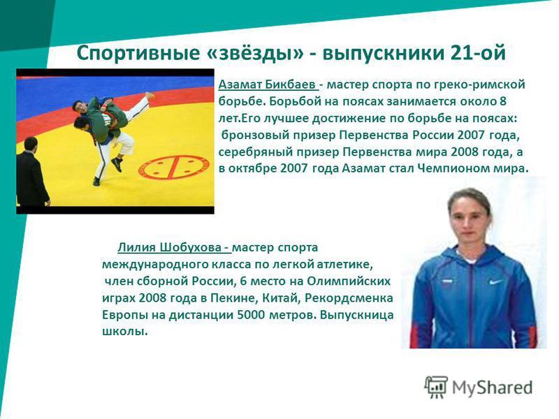 Спортивные «звёзды» - выпускники 21-ой Азамат Бикбаев - мастер спорта по греко-римской борьбе. Борьбой на поясах занимается около 8 лет.Его лучшее достижение по борьбе на поясах: бронзовый призер Первенства России 2007 года, серебряный призер Первенс