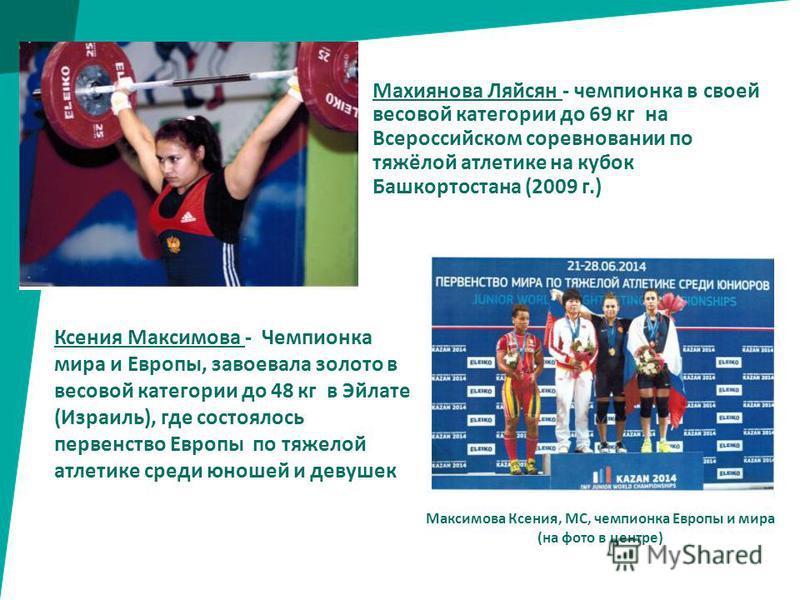 Махиянова Ляйсян - чемпионка в своей весовой категории до 69 кг на Всероссийском соревновании по тяжёлой атлетике на кубок Башкортостана (2009 г.) Ксения Максимова - Чемпионка мира и Европы, завоевала золото в весовой категории до 48 кг в Эйлате (Изр