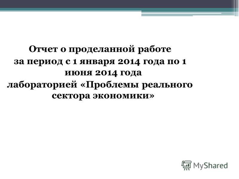 Отчет о проделанной работе за период с 1 января 2014 года по 1 июня 2014 года лабораторией «Проблемы реального сектора экономики»