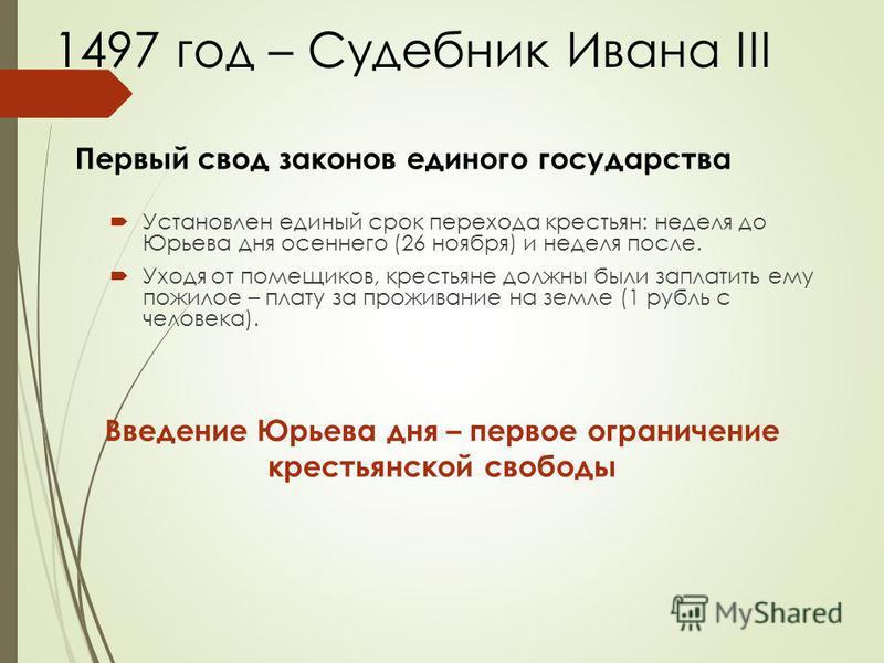 1497 год – Судебник Ивана III Установлен единый срок перехода крестьян: неделя до Юрьева дня осеннего (26 ноября) и неделя после. Уходя от помещиков, крестьяне должны были заплатить ему пожилое – плату за проживание на земле (1 рубль с человека). Вве