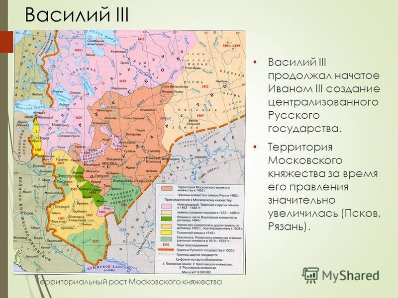 Василий III продолжал начатое Иваном III создание централизованного Русского государства. Территория Московского княжества за время его правления значительно увеличилась (Псков, Рязань). Территориальный рост Московского княжества Василий III