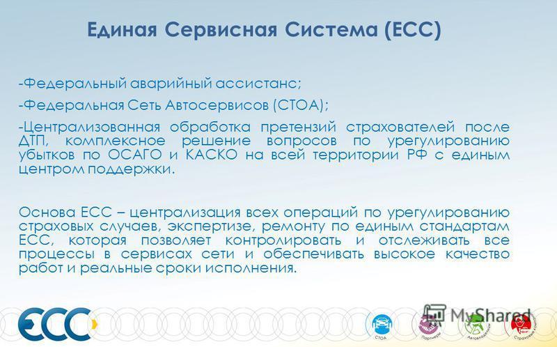 Единая Сервисная Система (ЕСС) -Федеральный аварийный ассистанс; -Федеральная Сеть Автосервисов (СТОА); -Централизованная обработка претензий страхователей после ДТП, комплексное решение вопросов по урегулированию убытков по ОСАГО и КАСКО на всей тер