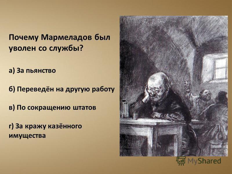 Почему Мармеладов был уволен со службы? а) За пьянство б) Переведён на другую работу в) По сокращению штатов г) За кражу казённого имущества