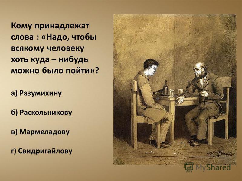 Кому принадлежат слова : «Надо, чтобы всякому человеку хоть куда – нибудь можно было пойти»? а) Разумихину б) Раскольникову в) Мармеладову г) Свидригайлову