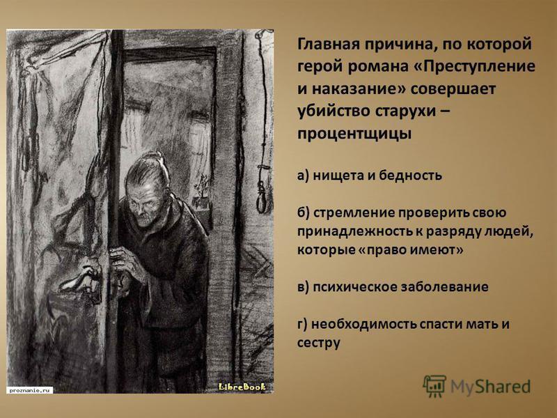 Главная причина, по которой герой романа «Преступление и наказание» совершает убийство старухи – процентщицы а) нищета и бедность б) стремление проверить свою принадлежность к разряду людей, которые «право имеют» в) психическое заболевание г) необход