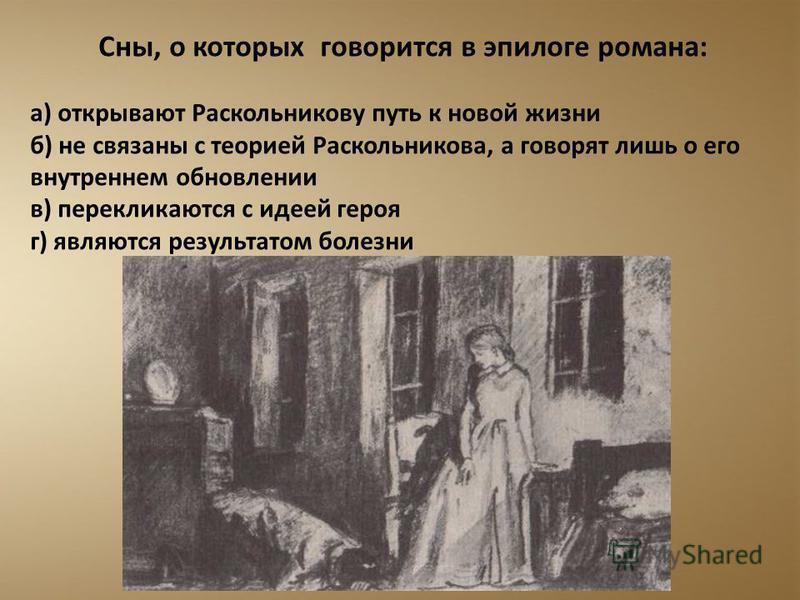 Сны, о которых говорится в эпилоге романа: а) открывают Раскольникову путь к новой жизни б) не связаны с теорией Раскольникова, а говорят лишь о его внутреннем обновлении в) перекликаются с идеей героя г) являются результатом болезни
