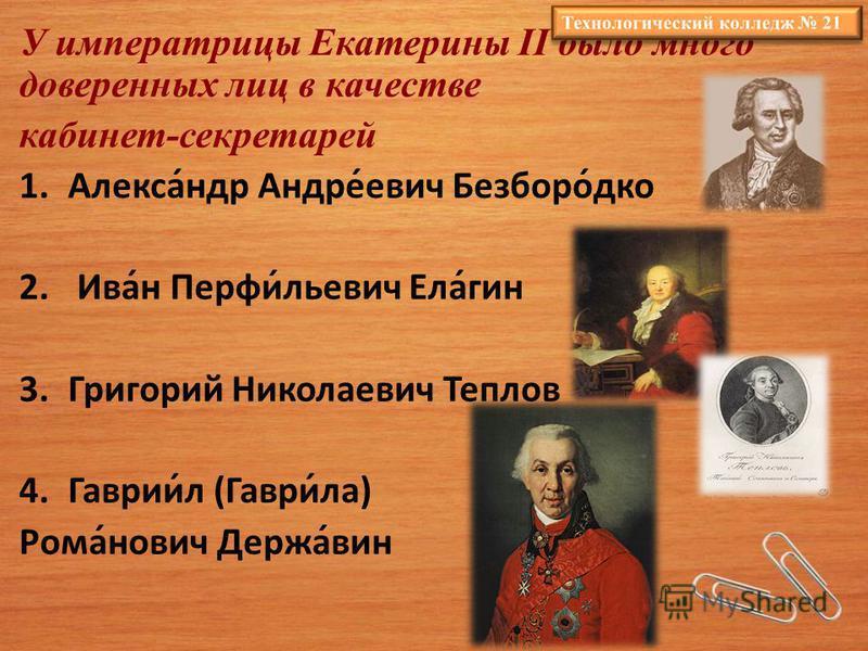 У императрицы Екатерины II было много доверенных лиц в качестве кабинет-секретарей 1.Алекса́ндр Андре́евич Безборо́дко 2. Ива́н Перфи́юльевич Ела́гин 3. Григорий Николаевич Теплов 4.Гаврии́л (Гаври́ла) Рома́нович Держа́вин