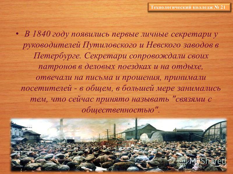 В 1840 году появились первые личные секретари у руководителей Путиловского и Невского заводов в Петербурге. Секретари сопровождали своих патронов в деловых поездках и на отдыхе, отвечали на письма и прошения, принимали посетителей - в общем, в больше