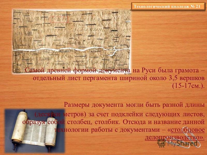Самой древней формой документа на Руси была грамота – отдельный лист пергамента шириной около 3,5 вершков (15-17 см.). Размеры документа могли быть разной длины (десятки метров) за счет подклейки следующих листов, образуя собой столбец, столбик. Отсю