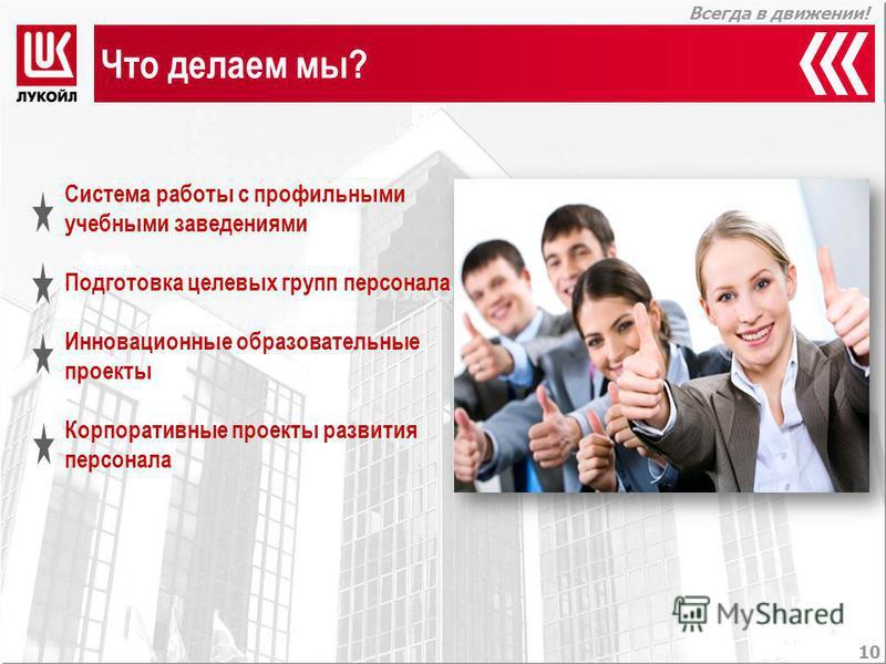 Всегда в движении! Система работы с профильными учебными заведениями Подготовка целевых групп персонала Инновационные образовательные проекты Корпоративные проекты развития персонала 10 Что делаем мы?