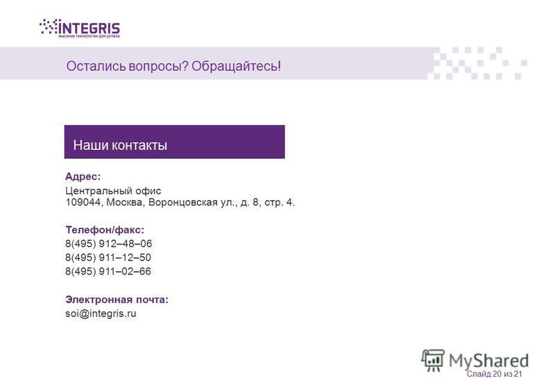 Остались вопросы? Обращайтесь! Слайд 20 из 21 Адрес: Центральный офис 109044, Москва, Воронцовская ул., д. 8, стр. 4. Телефон/факс: 8(495) 912–48–06 8(495) 911–12–50 8(495) 911–02–66 Электронная почта: soi@integris.ru Наши контакты