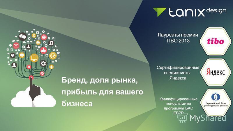 Бренд, доля рынка, прибыль для вашего бизнеса Лауреаты премии TIBO 2013 Сертифицированные специалисты Яндекса Квалифицированные консультанты программы БАС ЕБРР