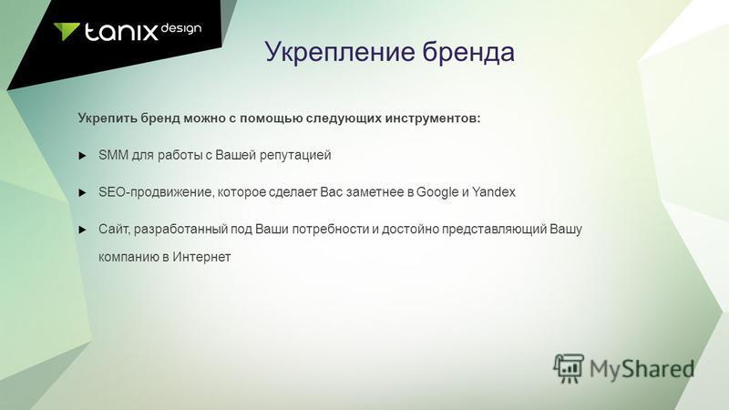 Укрепление бренда Укрепить бренд можно с помощью следующих инструментов: SMM для работы с Вашей репутацией SEO-продвижение, которое сделает Вас заметнее в Google и Yandex Сайт, разработанный под Ваши потребности и достойно представляющий Вашу компани