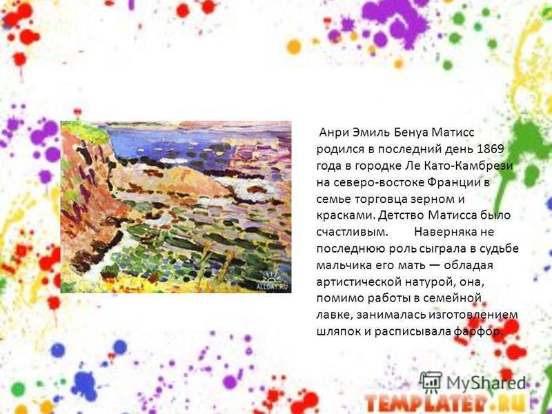 Анри Эмиль Бенуа Матисс родился в последний день 1869 года в городке Ле Като-Камбрези на северо-востоке Франции в семье торговца зерном и красками. Детство Матисса было счастливым. Наверняка не последнюю роль сыграла в судьбе мальчика его мать облада