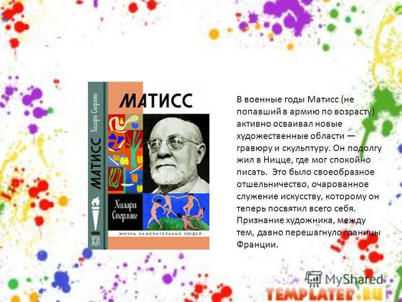 В военные годы Матисс (не попавший в армию по возрасту) активно осваивал новые художественные области гравюру и скульптуру. Он подолгу жил в Ницце, где мог спокойно писать. Это было своеобразное отшельничество, очарованное служение искусству, котором