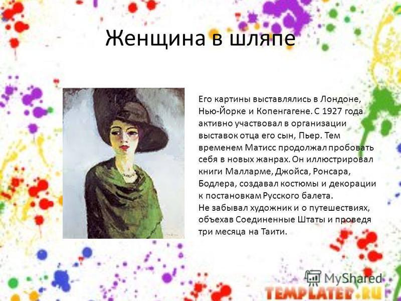 Женщина в шляпе Его картины выставлялись в Лондоне, Нью-Йорке и Копенгагене. С 1927 года активно участвовал в организации выставок отца его сын, Пьер. Тем временем Матисс продолжал пробовать себя в новых жанрах. Он иллюстрировал книги Малларме, Джойс