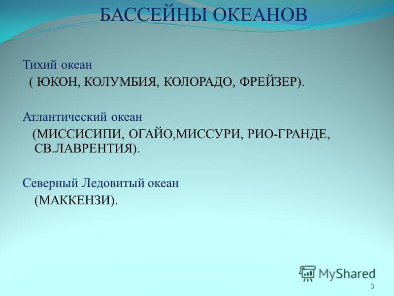 БАССЕЙНЫ ОКЕАНОВ Тихий океан ( ЮКОН, КОЛУМБИЯ, КОЛОРАДО, ФРЕЙЗЕР). Атлантический океан (МИССИСИПИ, ОГАЙО,МИССУРИ, РИО-ГРАНДЕ, СВ.ЛАВРЕНТИЯ). Северный Ледовитый океан (МАККЕНЗИ). 3