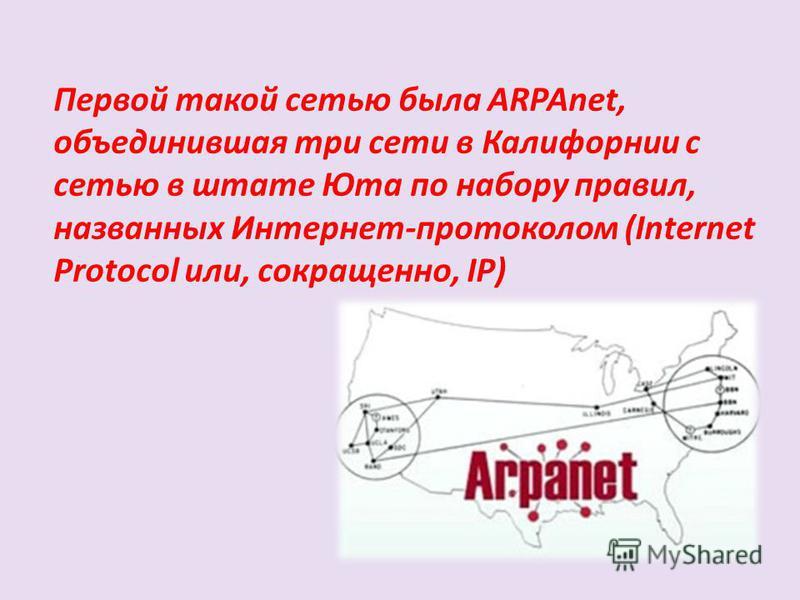 Первой такой сетью была ARPAnet, объединившая три сети в Калифорнии с сетью в штате Юта по набору правил, названных Интернет-протоколом (Internet Protocol или, сокращенно, IP)