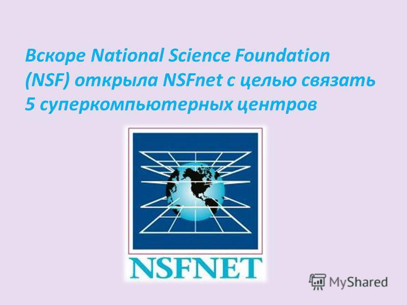 Вскоре National Science Foundation (NSF) открыла NSFnet с целью связать 5 суперкомпьютерных центров