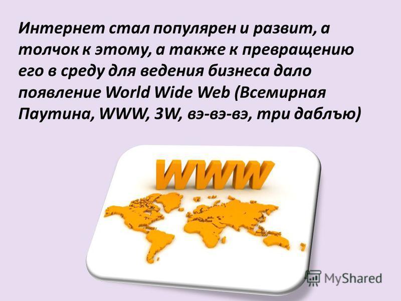 Интернет стал популярен и развит, а толчок к этому, а также к превращению его в среду для ведения бизнеса дало появление World Wide Web (Всемирная Паутина, WWW, 3W, вэ-вэ-вэ, три даблъю)