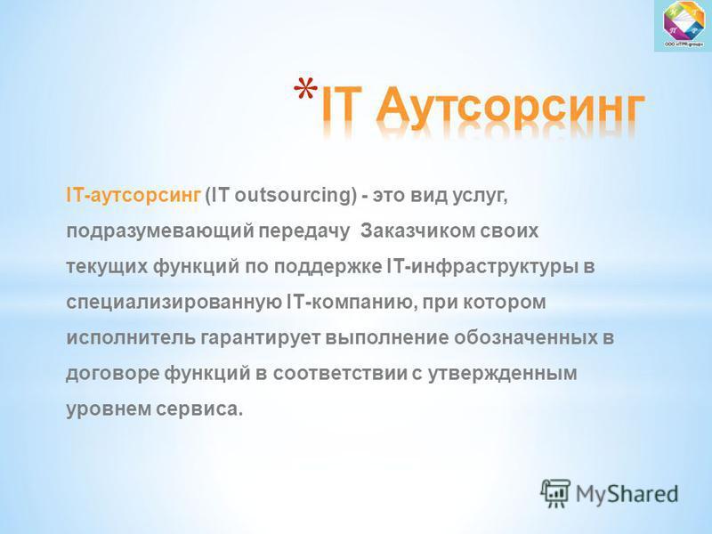 IT-аутсорсинг (IT outsourcing) - это вид услуг, подразумевающий передачу Заказчиком своих текущих функций по поддержке IT-инфраструктуры в специализированную IТ-компанию, при котором исполнитель гарантирует выполнение обозначенных в договоре функций