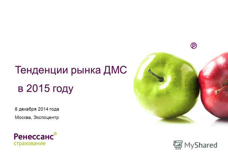 Тенденции рынка ДМС в 2015 году 8 декабря 2014 года Москва, Экспоцентр