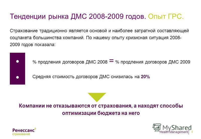 Health Management 4 Тенденции рынка ДМС 2008-2009 годов. Опыт ГРС. Страхование традиционно является основой и наиболее затратной составляющей соцпакета большинства компаний. По нашему опыту кризисная ситуация 2008- 2009 годов показала: % продления до