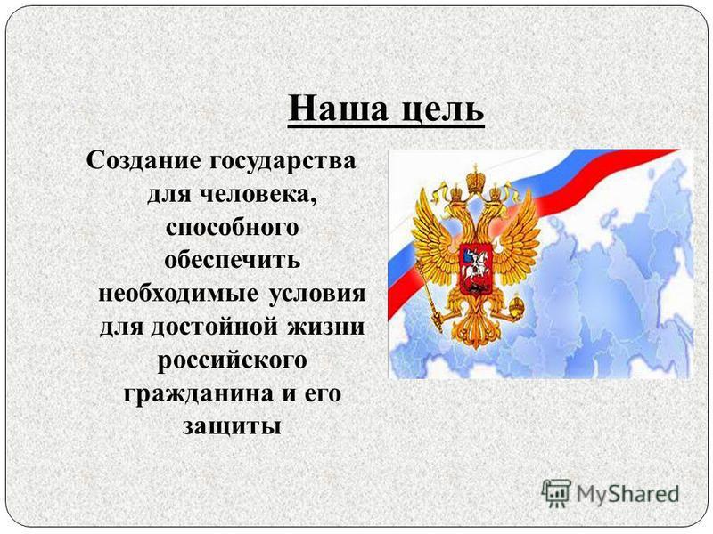 Наша цель Создание государства для человека, способного обеспечить необходимые условия для достойной жизни российского гражданина и его защиты
