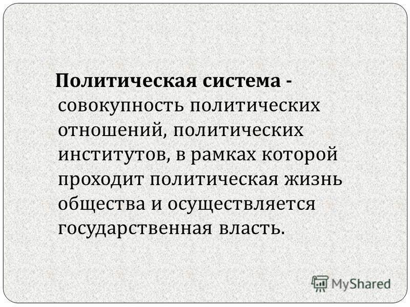 Политическая система - совокупность политических отношений, политических институтов, в рамках которой проходит политическая жизнь общества и осуществляется государственная власть.