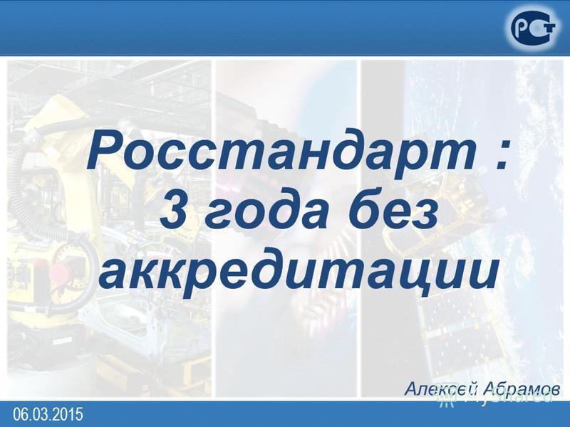Алексей Абрамов Росстандарт : 3 года без аккредитации 06.03.2015