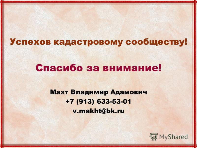 Успехов кадастровому сообществу! Спасибо за внимание! Махт Владимир Адамович +7 (913) 633-53-01 v.makht@bk.ru