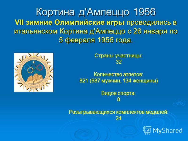 Кортина д'Ампеццо 1956 VII зимние Олимпийские игры проводились в итальянском Кортина д'Ампеццо с 26 января по 5 февраля 1956 года. Страны-участницы: 32 Количество атлетов: 821 (687 мужчин, 134 женщины) Видов спорта: 8 Разыгрывающихся комплектов медал