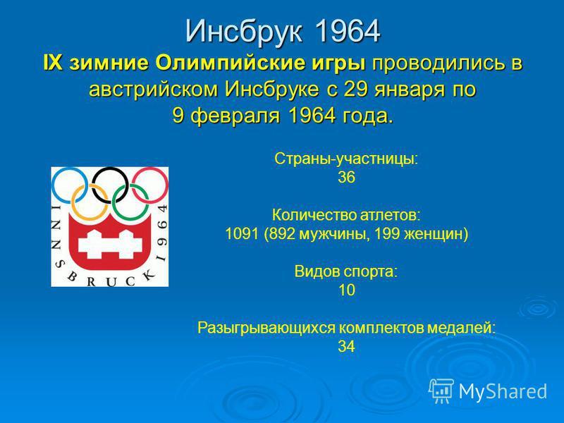 Инсбрук 1964 IX зимние Олимпийские игры проводились в австрийском Инсбруке с 29 января по 9 февраля 1964 года. Страны-участницы: 36 Количество атлетов: 1091 (892 мужчины, 199 женщин) Видов спорта: 10 Разыгрывающихся комплектов медалей: 34