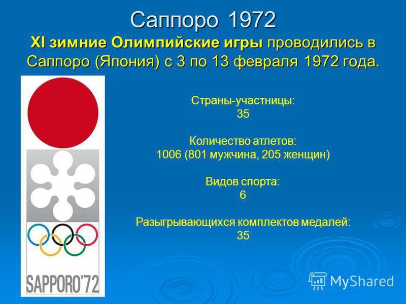 Саппоро 1972 XI зимние Олимпийские игры проводились в Саппоро (Япония) с 3 по 13 февраля 1972 года. Страны-участницы: 35 Количество атлетов: 1006 (801 мужчина, 205 женщин) Видов спорта: 6 Разыгрывающихся комплектов медалей: 35