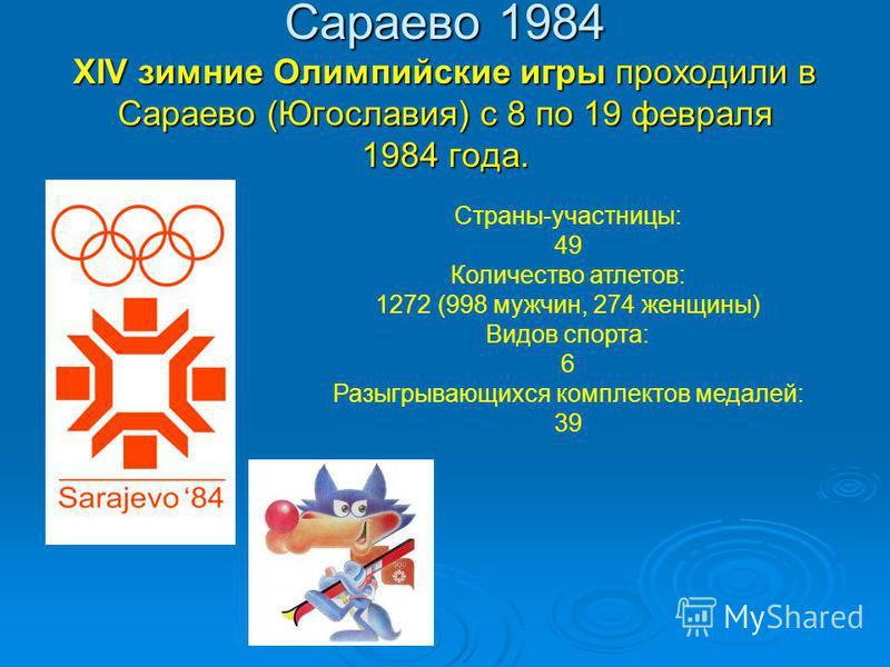 Сараево 1984 XIV зимние Олимпийские игры проходили в Сараево (Югославия) с 8 по 19 февраля 1984 года. Страны-участницы: 49 Количество атлетов: 1272 (998 мужчин, 274 женщины) Видов спорта: 6 Разыгрывающихся комплектов медалей: 39