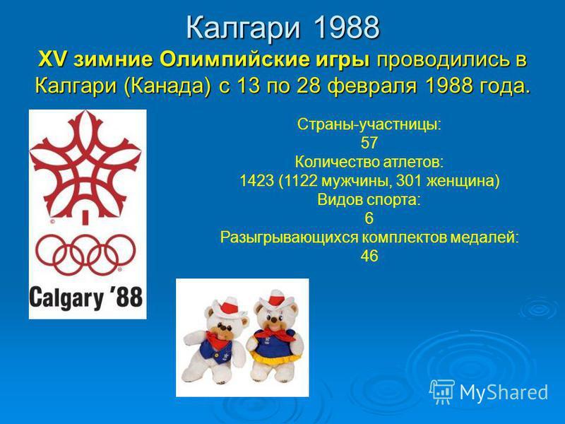 Калгари 1988 XV зимние Олимпийские игры проводились в Калгари (Канада) с 13 по 28 февраля 1988 года. Страны-участницы: 57 Количество атлетов: 1423 (1122 мужчины, 301 женщина) Видов спорта: 6 Разыгрывающихся комплектов медалей: 46