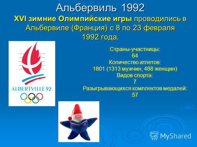 Альбервиль 1992 XVI зимние Олимпийские игры проводились в Альбервиле (Франция) с 8 по 23 февраля 1992 года. Страны-участницы: 64 Количество атлетов: 1801 (1313 мужчин, 488 женщин) Видов спорта: 7 Разыгрывающихся комплектов медалей: 57