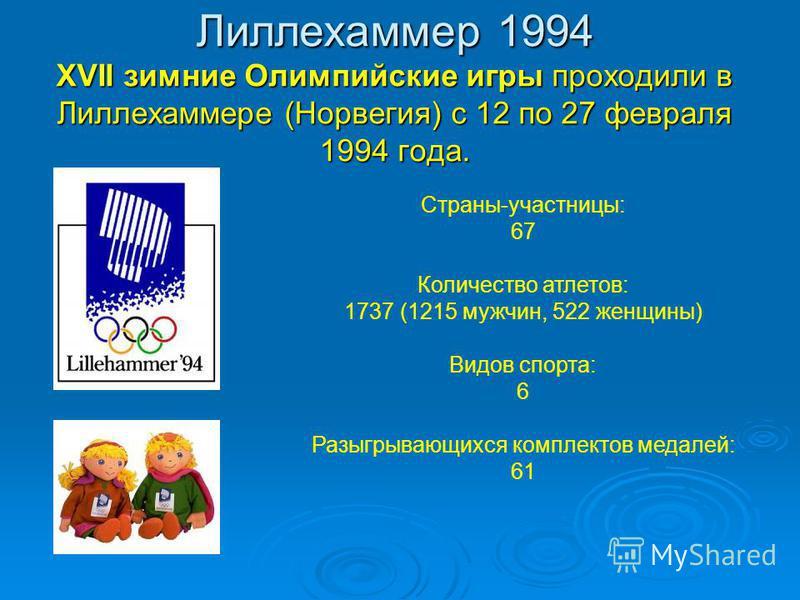 Лиллехаммер 1994 XVII зимние Олимпийские игры проходили в Лиллехаммере (Норвегия) с 12 по 27 февраля 1994 года. Страны-участницы: 67 Количество атлетов: 1737 (1215 мужчин, 522 женщины) Видов спорта: 6 Разыгрывающихся комплектов медалей: 61
