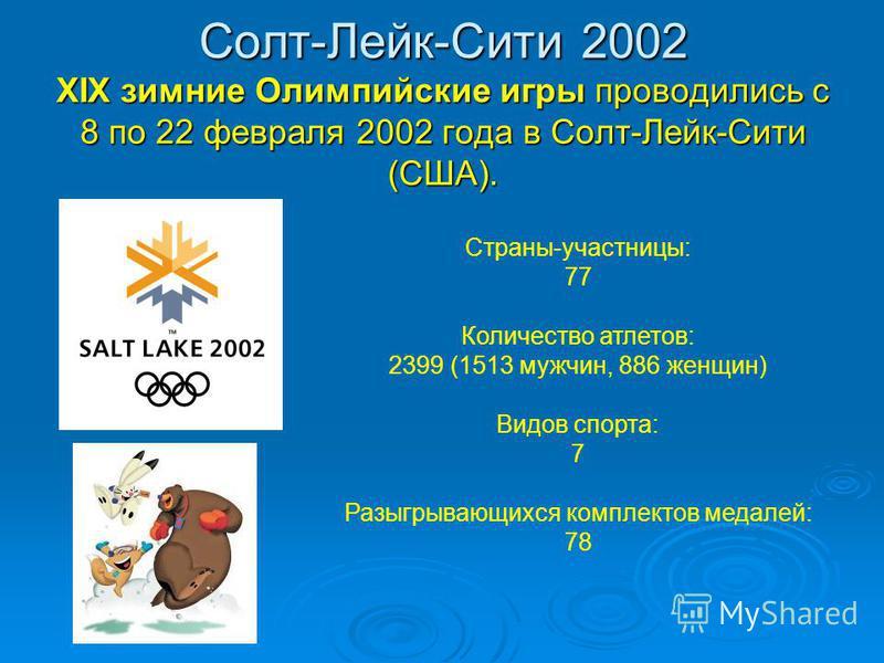 Солт-Лейк-Сити 2002 XIX зимние Олимпийские игры проводились с 8 по 22 февраля 2002 года в Солт-Лейк-Сити (США). Страны-участницы: 77 Количество атлетов: 2399 (1513 мужчин, 886 женщин) Видов спорта: 7 Разыгрывающихся комплектов медалей: 78