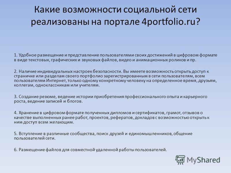 Какие возможности социальной сети реализованы на портале 4portfolio.ru? 1. Удобное размещение и представление пользователями своих достижений в цифровом формате в виде текстовых, графических и звуковых файлов, видео и анимационных роликов и пр. 2. На