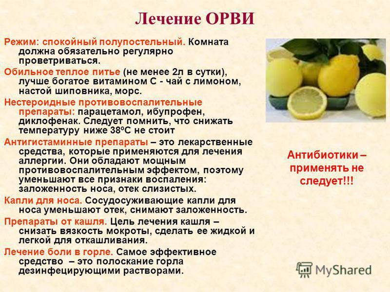 Лечение ОРВИ Режим: спокойный полупостельный. Комната должна обязательно регулярно проветриваться. Обильное теплое питье (не менее 2 л в сутки), лучше богатое витамином С - чай с лимоном, настой шиповника, морс. Нестероидные противовоспалительные пре