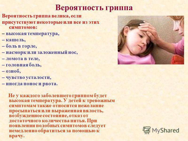 Вероятность гриппа Вероятность гриппа велика, если присутствуют некоторые или все из этих симптомов: – высокая температура, – кашель, – боль в горле, – насморк или заложенный нос, – ломота в теле, – головная боль, – озноб, – чувство усталости, – иног