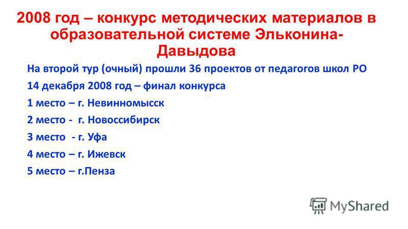2008 год – конкурс методических материалов в образовательной системе Эльконина- Давыдова На второй тур (очный) прошли 36 проектов от педагогов школ РО 14 декабря 2008 год – финал конкурса 1 место – г. Невинномысск 2 место - г. Новоссибирск 3 место -